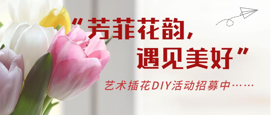 """【活动招募】艺术插花DIY-""""芳菲花韵,遇见美好"""""""